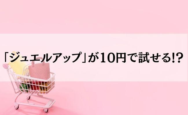 「ジュエルアップ」が10円で試せる!?