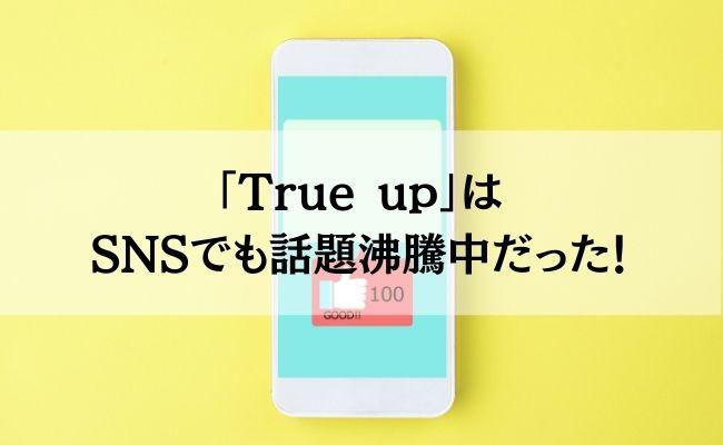 「True up」はSNSでも話題沸騰中だった!