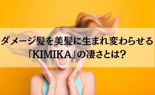 ダメージ髪を美髪に生まれ変わらせる「KIMIKA」の凄さとは?