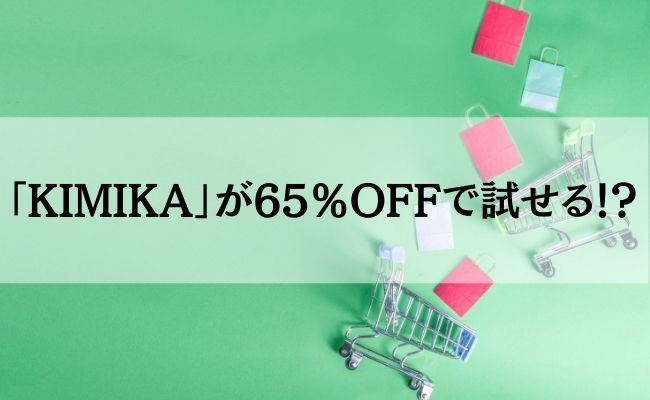 「KIMIKA」が65%OFFで試せる!?